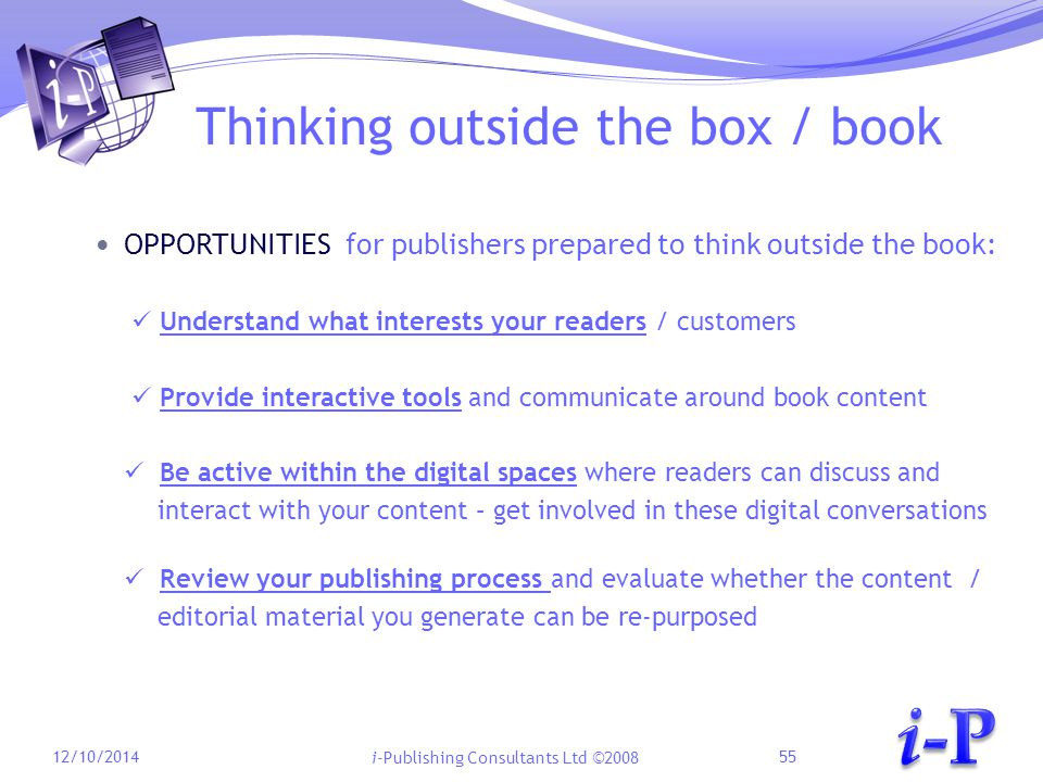 i-Publishing Consultants Ltd ©2008 Thinking outside the box / book OPPORTUNITIES for publishers prepared to think outside the book: Understand what interests your readers / customers Provide interactive tools and communicate around book content Be active within the digital spaces where readers can discuss and interact with your content – get involved in these digital conversations Review your publishing process and evaluate whether the content / editorial material you generate can be re-purposed 12/10/201455