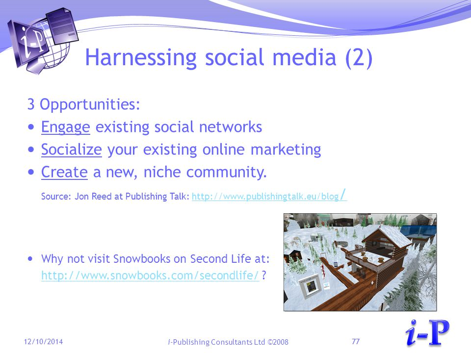i-Publishing Consultants Ltd ©2008 Harnessing social media (2) 3 Opportunities: Engage existing social networks Socialize your existing online marketing Create a new, niche community.