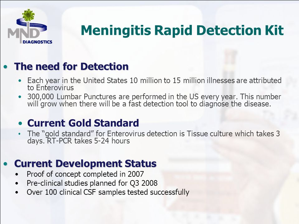 Meningitis Rapid Detection Kit The need for DetectionThe need for Detection Each year in the United States 10 million to 15 million illnesses are attributed to Enterovirus 300,000 Lumbar Punctures are performed in the US every year.