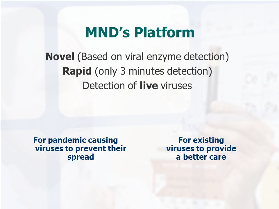 MND's Platform Novel (Based on viral enzyme detection) Rapid (only 3 minutes detection) Detection of live viruses For pandemic causing viruses to prevent their spread For existing viruses to provide a better care