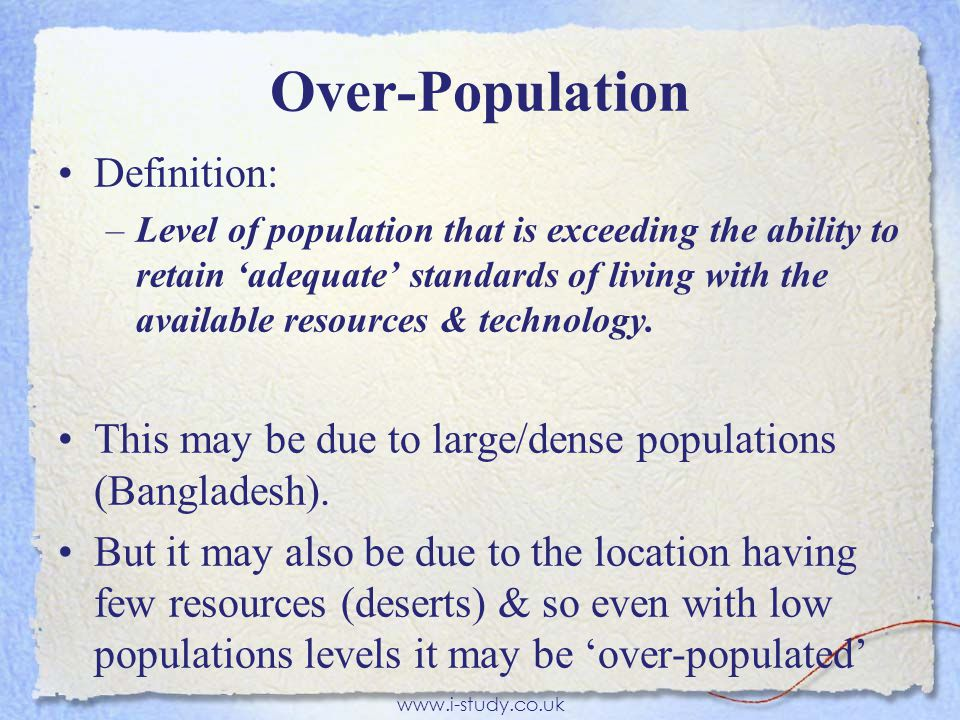 Over-Population Definition: –Level of population that is exceeding the ability to retain 'adequate' standards of living with the available resources & technology.