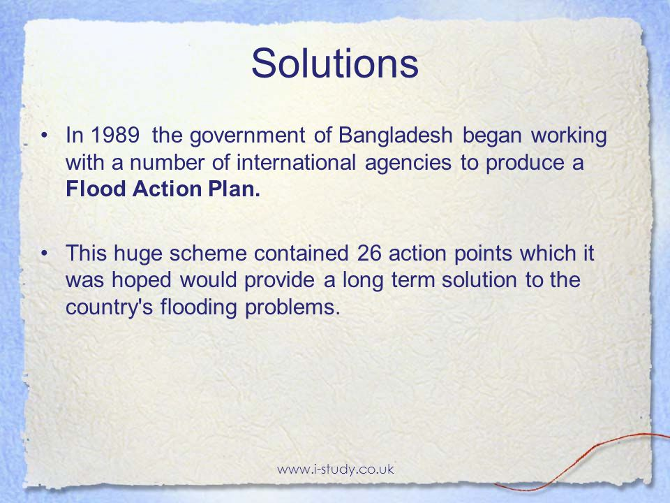 Solutions In 1989 the government of Bangladesh began working with a number of international agencies to produce a Flood Action Plan.