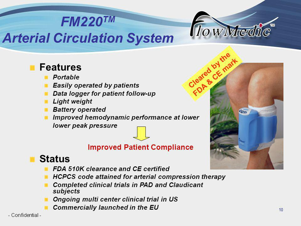 - Confidential - 10 FM220 TM Arterial Circulation System Features Portable Easily operated by patients Data logger for patient follow-up Light weight Battery operated Improved hemodynamic performance at lower lower peak pressure Status FDA 510K clearance and CE certified HCPCS code attained for arterial compression therapy Completed clinical trials in PAD and Claudicant subjects Ongoing multi center clinical trial in US Commercially launched in the EU Cleared by the FDA & CE mark Improved Patient Compliance