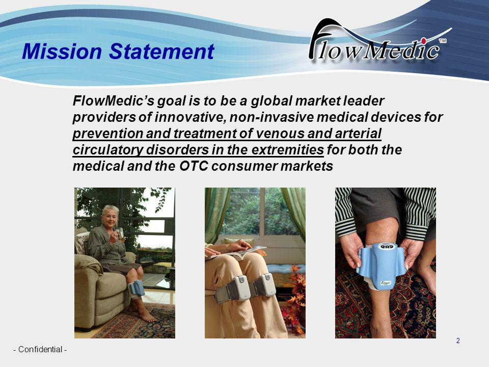 - Confidential - 2 FlowMedic's goal is to be a global market leader providers of innovative, non-invasive medical devices for prevention and treatment of venous and arterial circulatory disorders in the extremities for both the medical and the OTC consumer markets Mission Statement