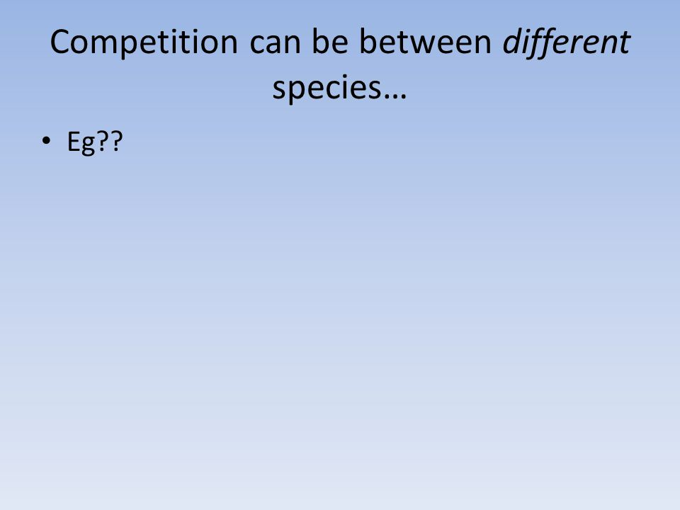 Competition can be between different species… Eg