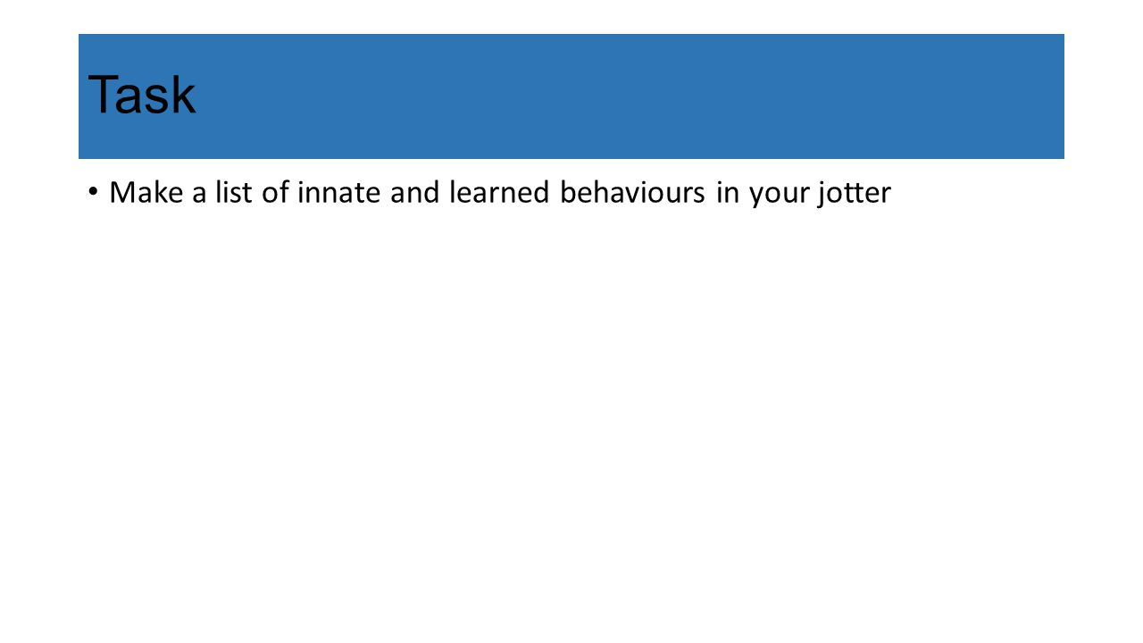 Task Make a list of innate and learned behaviours in your jotter