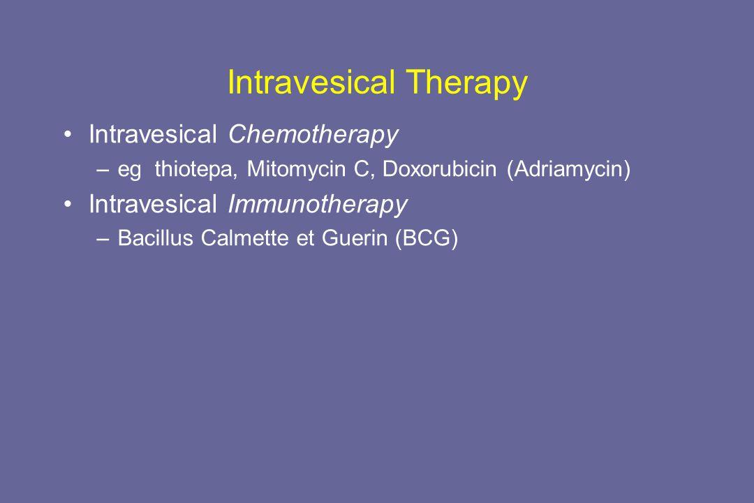 Intravesical Therapy Intravesical Chemotherapy –eg thiotepa, Mitomycin C, Doxorubicin (Adriamycin) Intravesical Immunotherapy –Bacillus Calmette et Guerin (BCG)