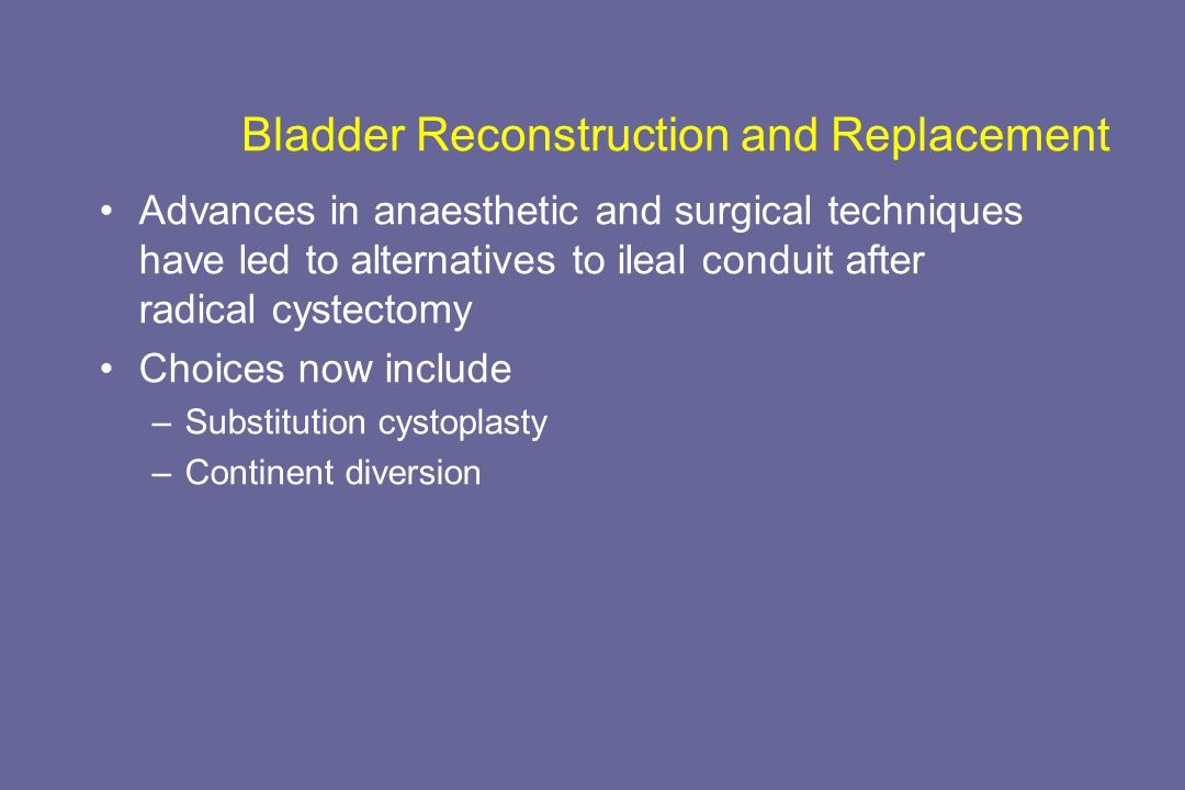 Bladder Reconstruction and Replacement Advances in anaesthetic and surgical techniques have led to alternatives to ileal conduit after radical cystectomy Choices now include –Substitution cystoplasty –Continent diversion
