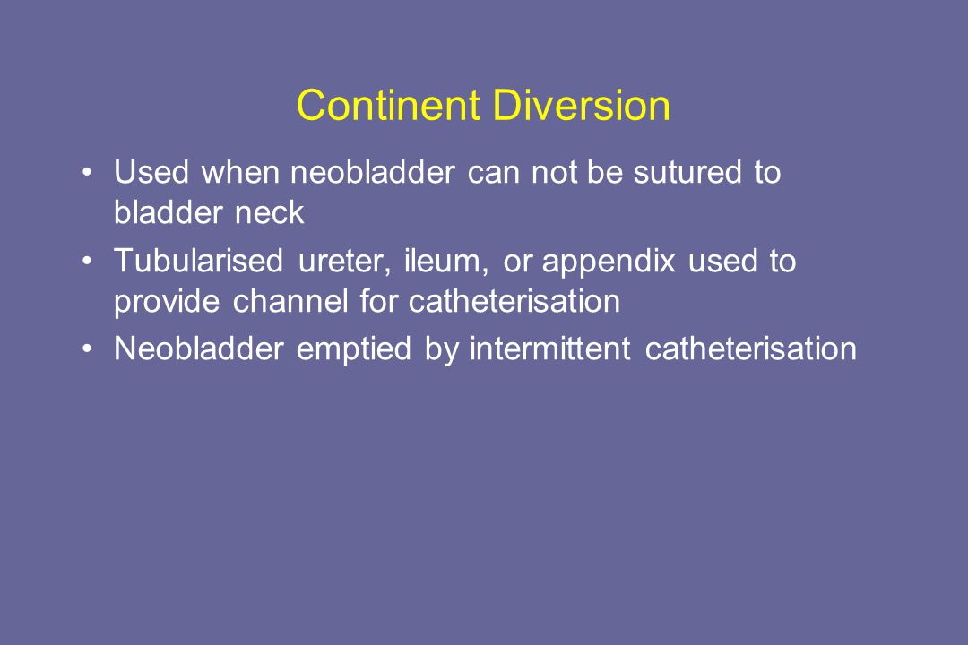 Continent Diversion Used when neobladder can not be sutured to bladder neck Tubularised ureter, ileum, or appendix used to provide channel for catheterisation Neobladder emptied by intermittent catheterisation