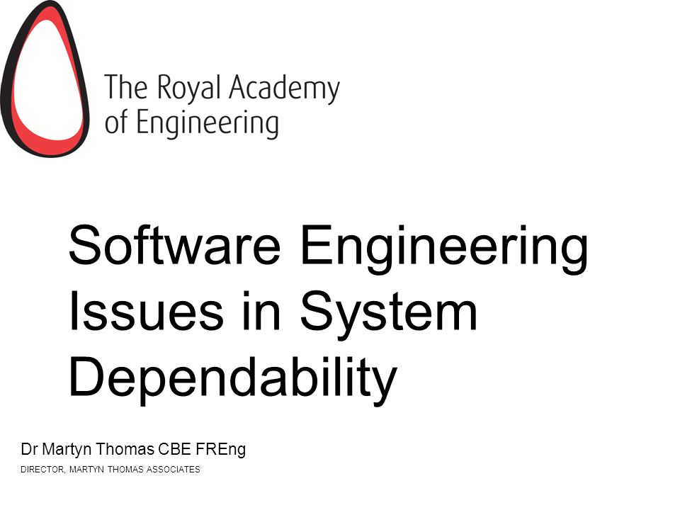 Software Engineering Issues in System Dependability Dr Martyn Thomas CBE FREng DIRECTOR, MARTYN THOMAS ASSOCIATES