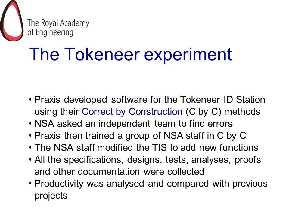 The Tokeneer experiment Praxis developed software for the Tokeneer ID Station using their Correct by Construction (C by C) methods NSA asked an indepe