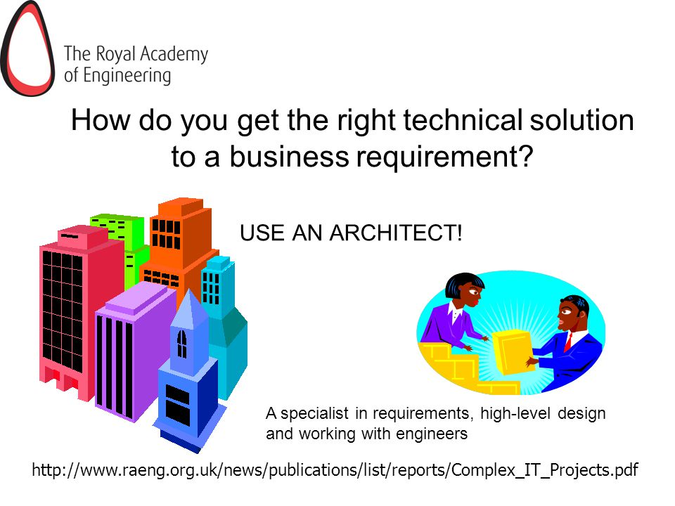 How do you get the right technical solution to a business requirement? USE AN ARCHITECT! http://www.raeng.org.uk/news/publications/list/reports/Comple