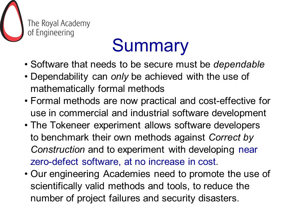 Summary Software that needs to be secure must be dependable Dependability can only be achieved with the use of mathematically formal methods Formal methods are now practical and cost-effective for use in commercial and industrial software development The Tokeneer experiment allows software developers to benchmark their own methods against Correct by Construction and to experiment with developing near zero-defect software, at no increase in cost.