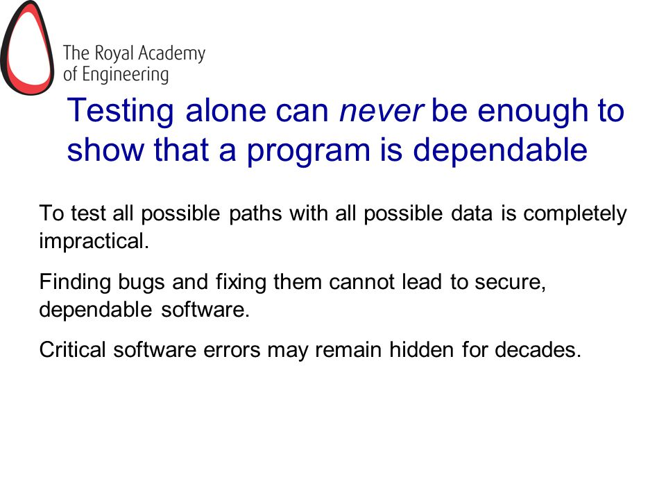Testing alone can never be enough to show that a program is dependable To test all possible paths with all possible data is completely impractical. Fi