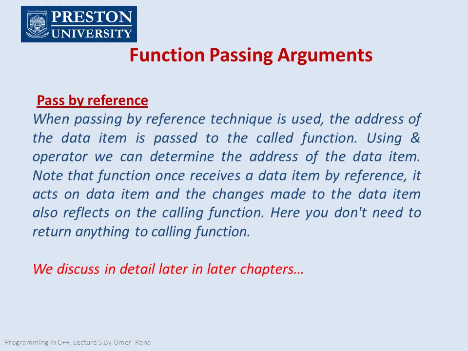 Programming In C++, Lecture 5 By Umer Rana Function Passing Arguments Pass by reference When passing by reference technique is used, the address of the data item is passed to the called function.