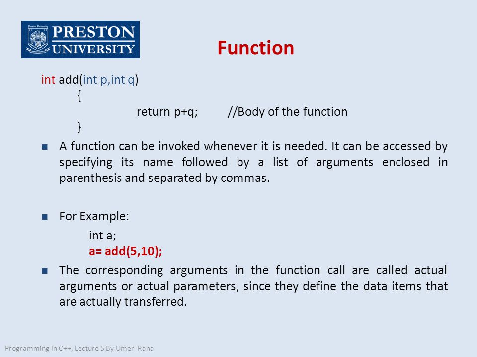 Function int add(int p,int q) { return p+q; //Body of the function } n A function can be invoked whenever it is needed.