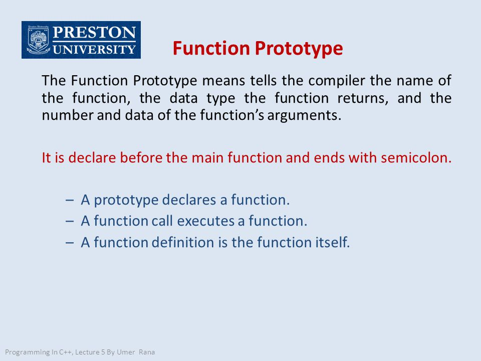 Function Prototype The Function Prototype means tells the compiler the name of the function, the data type the function returns, and the number and data of the function's arguments.