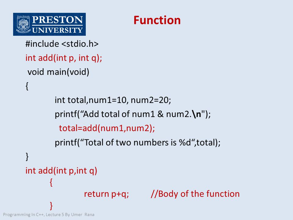 Function #include int add(int p, int q); void main(void) { int total,num1=10, num2=20; printf( Add total of num1 & num2.\n ); total=add(num1,num2); printf( Total of two numbers is %d ,total); } int add(int p,int q) { return p+q; //Body of the function } Programming In C++, Lecture 5 By Umer Rana