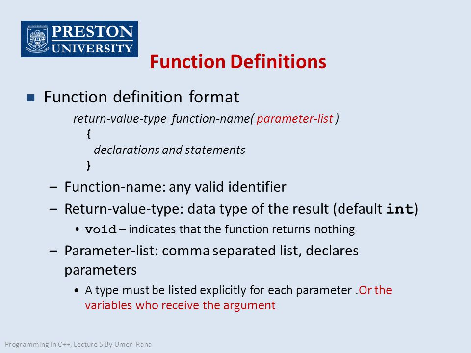Function Definitions n Function definition format return-value-type function-name( parameter-list ) { declarations and statements } –Function-name: any valid identifier –Return-value-type: data type of the result (default int ) void – indicates that the function returns nothing –Parameter-list: comma separated list, declares parameters A type must be listed explicitly for each parameter.Or the variables who receive the argument Programming In C++, Lecture 5 By Umer Rana
