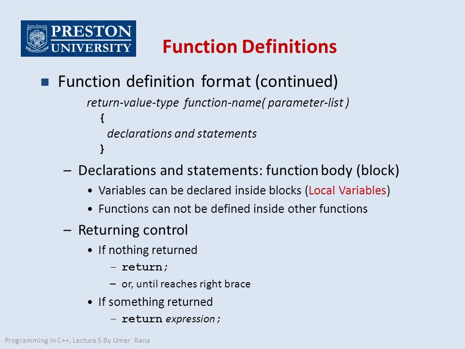 Function Definitions n Function definition format (continued) return-value-type function-name( parameter-list ) { declarations and statements } –Declarations and statements: function body (block) Variables can be declared inside blocks (Local Variables) Functions can not be defined inside other functions –Returning control If nothing returned –return; –or, until reaches right brace If something returned –return expression ; Programming In C++, Lecture 5 By Umer Rana