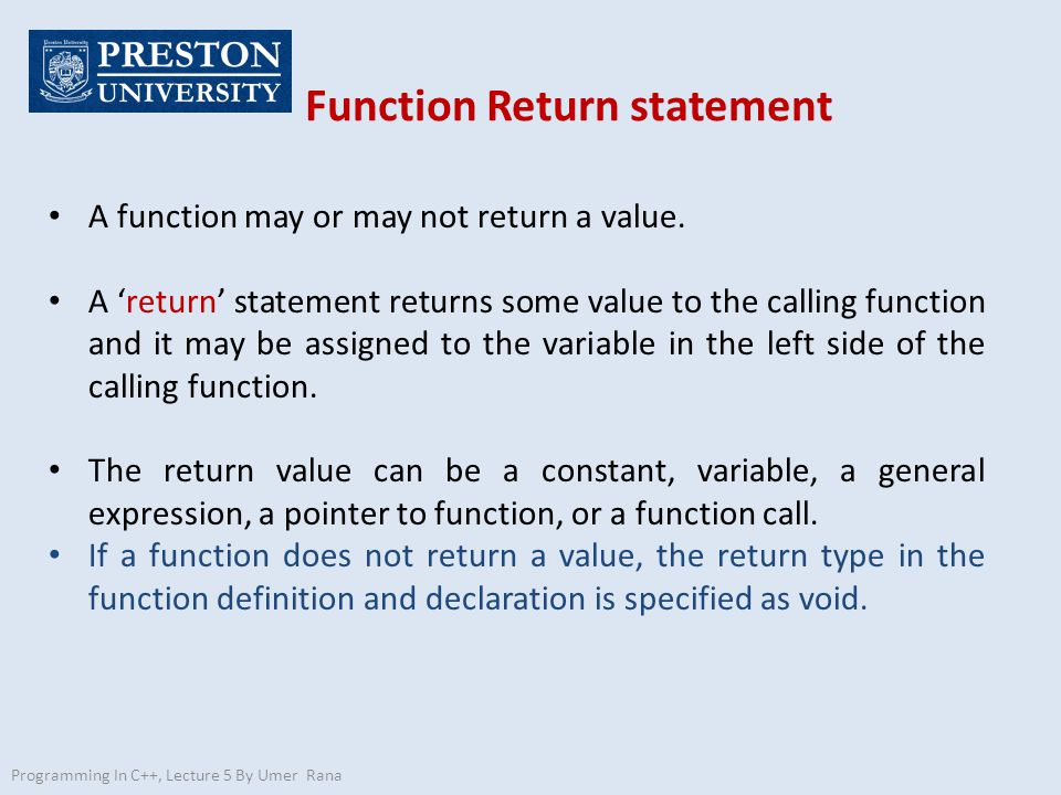 Function Return statement Programming In C++, Lecture 5 By Umer Rana A function may or may not return a value.