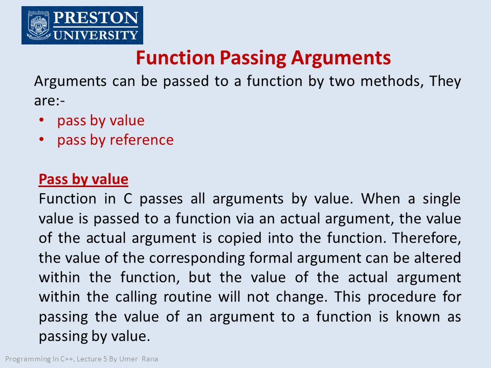 Function Passing Arguments Programming In C++, Lecture 5 By Umer Rana Arguments can be passed to a function by two methods, They are:- pass by value pass by reference Pass by value Function in C passes all arguments by value.