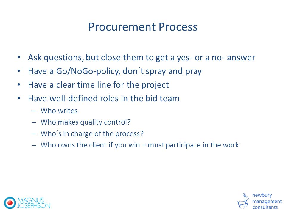 Procurement Process Ask questions, but close them to get a yes- or a no- answer Have a Go/NoGo-policy, don´t spray and pray Have a clear time line for the project Have well-defined roles in the bid team – Who writes – Who makes quality control.