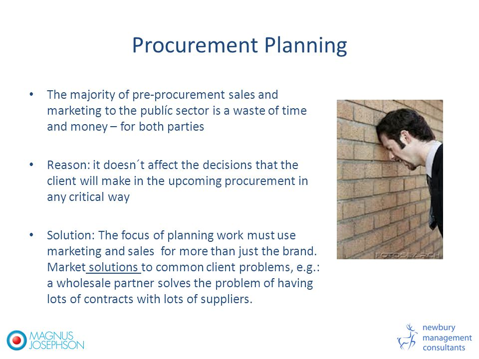 Procurement Planning The majority of pre-procurement sales and marketing to the publíc sector is a waste of time and money – for both parties Reason: it doesn´t affect the decisions that the client will make in the upcoming procurement in any critical way Solution: The focus of planning work must use marketing and sales for more than just the brand.