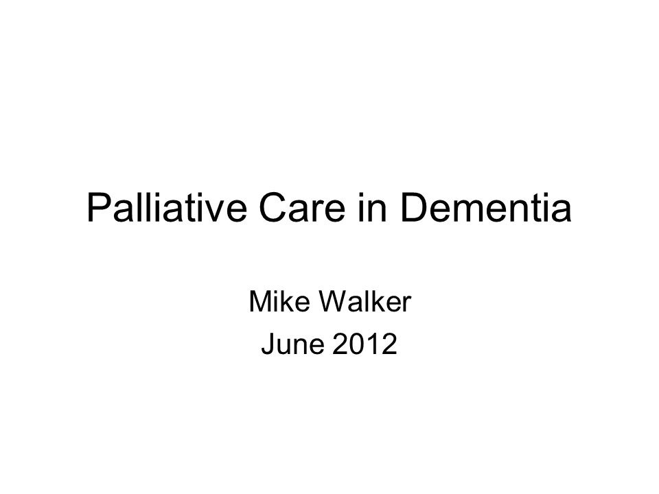 Palliative Care in Dementia Mike Walker June 2012