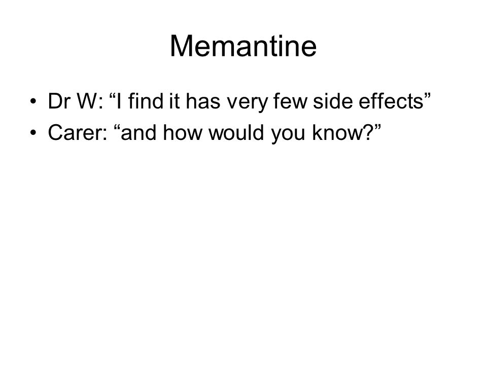 "Memantine Dr W: ""I find it has very few side effects"" Carer: ""and how would you know?"""