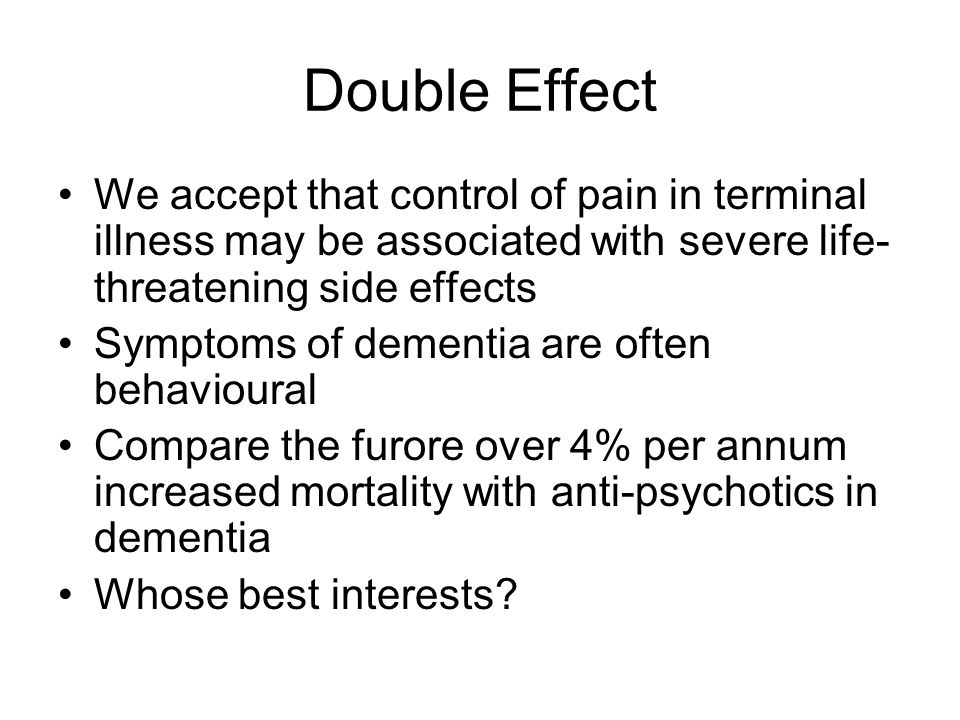 Double Effect We accept that control of pain in terminal illness may be associated with severe life- threatening side effects Symptoms of dementia are