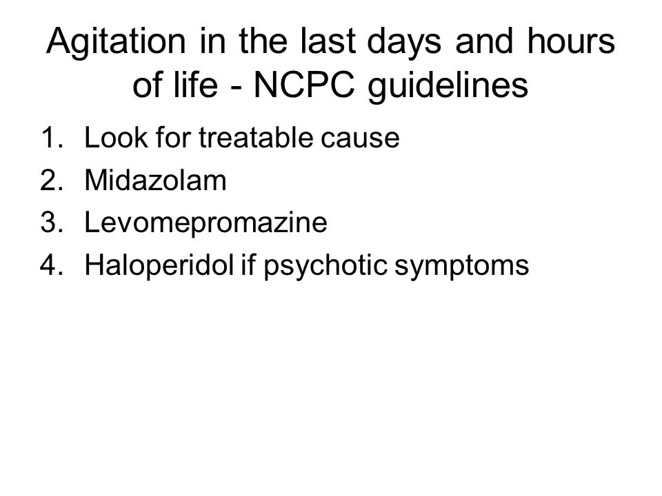 Agitation in the last days and hours of life - NCPC guidelines 1.Look for treatable cause 2.Midazolam 3.Levomepromazine 4.Haloperidol if psychotic sym