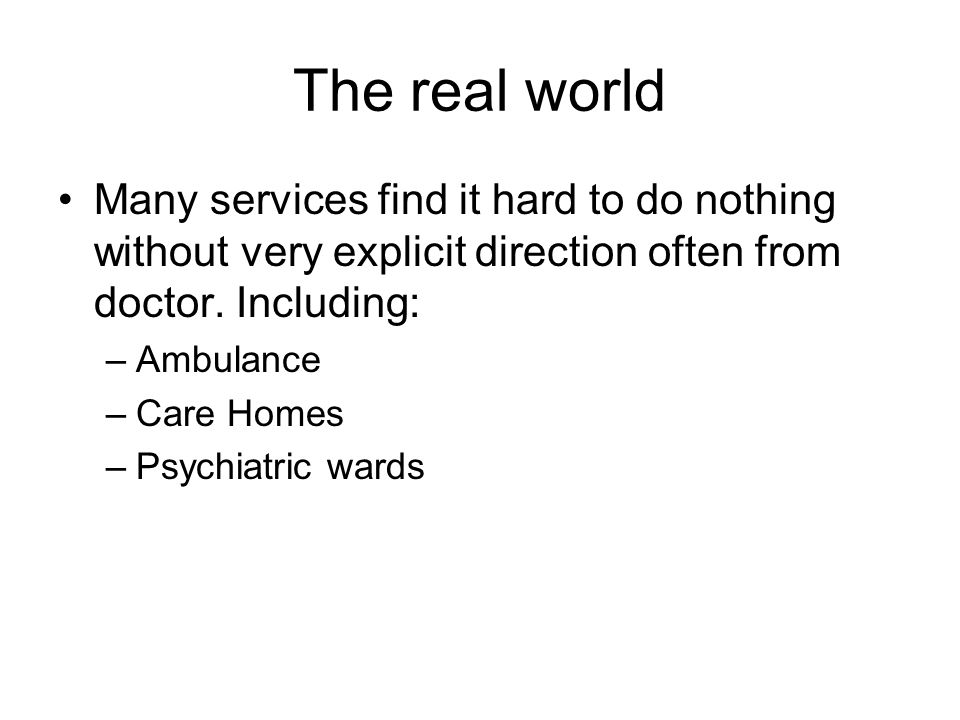 The real world Many services find it hard to do nothing without very explicit direction often from doctor. Including: –Ambulance –Care Homes –Psychiat