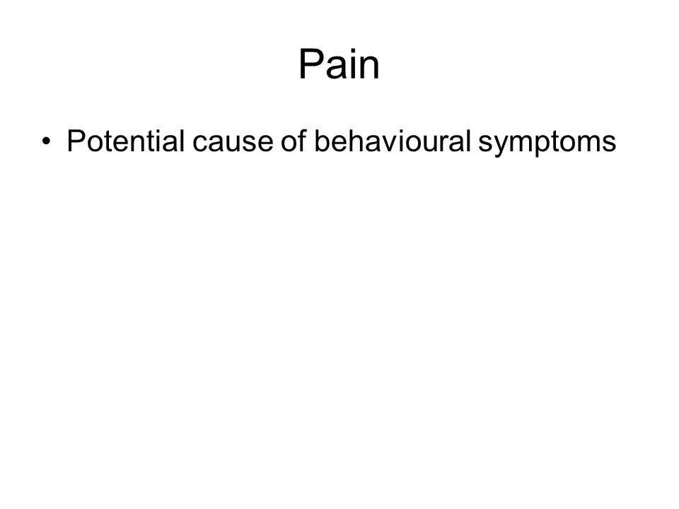 Pain Potential cause of behavioural symptoms