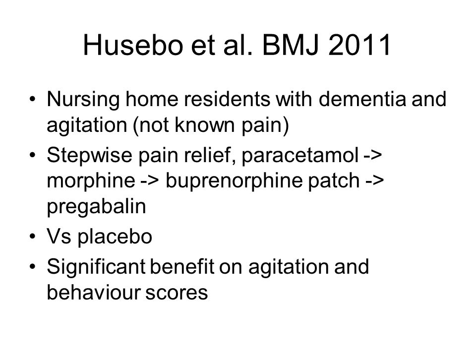 Husebo et al. BMJ 2011 Nursing home residents with dementia and agitation (not known pain) Stepwise pain relief, paracetamol -> morphine -> buprenorph