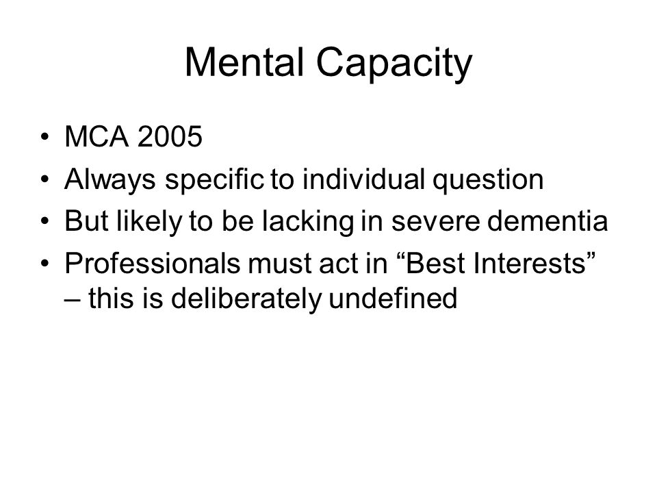 "Mental Capacity MCA 2005 Always specific to individual question But likely to be lacking in severe dementia Professionals must act in ""Best Interests"""