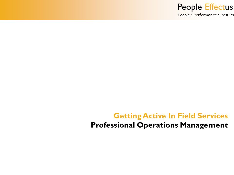 People Effectus People : Performance : Results Getting Active In Field Services Professional Operations Management