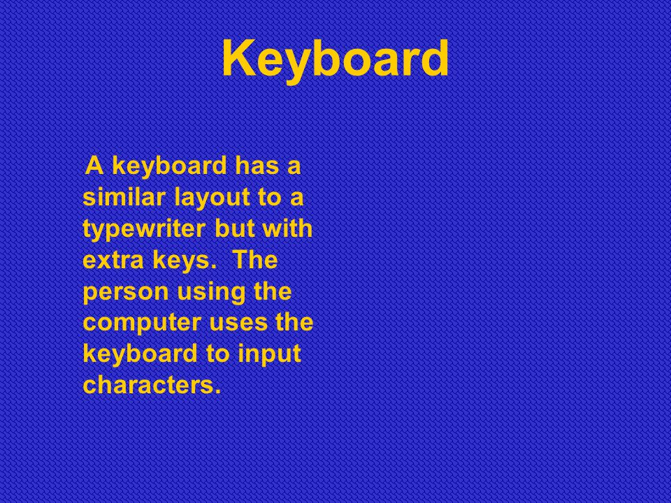Keyboard A keyboard has a similar layout to a typewriter but with extra keys. The person using the computer uses the keyboard to input characters.