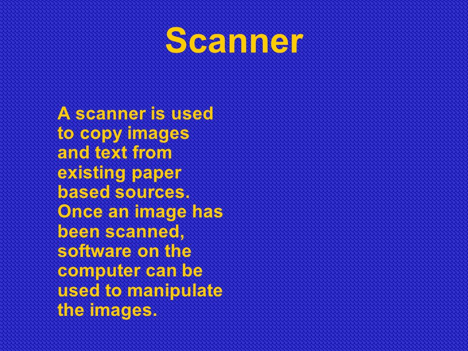 Scanner A scanner is used to copy images and text from existing paper based sources. Once an image has been scanned, software on the computer can be u