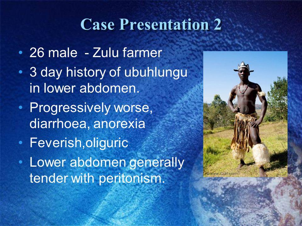 Case Presentation 2 26 male - Zulu farmer 3 day history of ubuhlungu in lower abdomen.