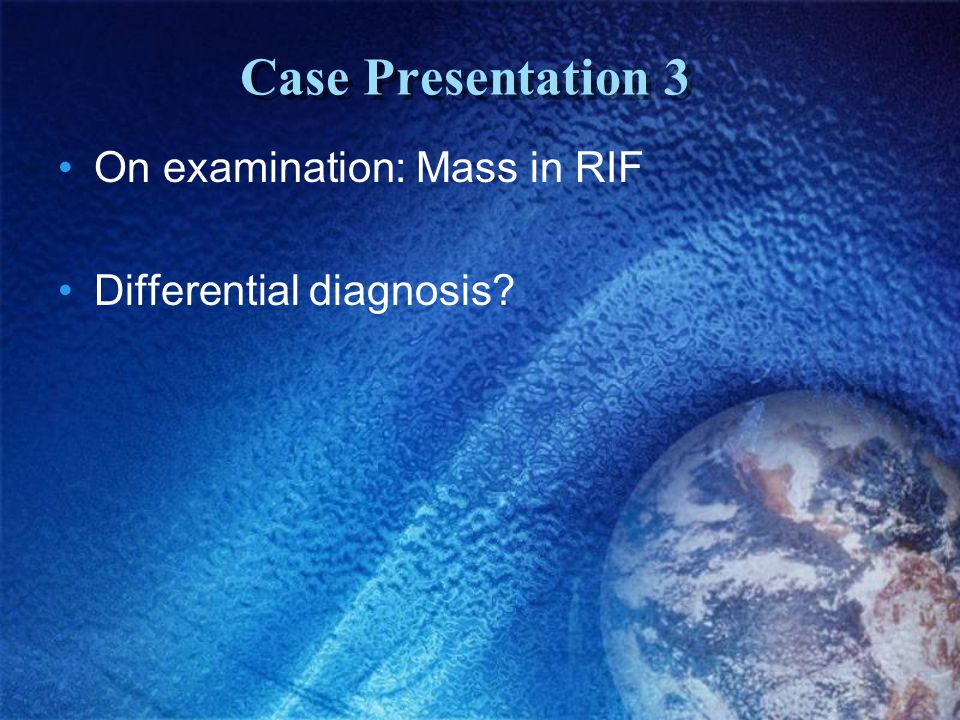 Case Presentation 3 On examination: Mass in RIF Differential diagnosis