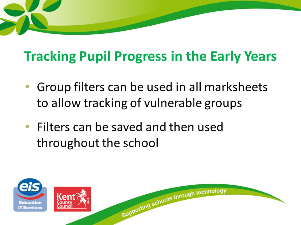 Group filters can be used in all marksheets to allow tracking of vulnerable groups Filters can be saved and then used throughout the school Tracking Pupil Progress in the Early Years