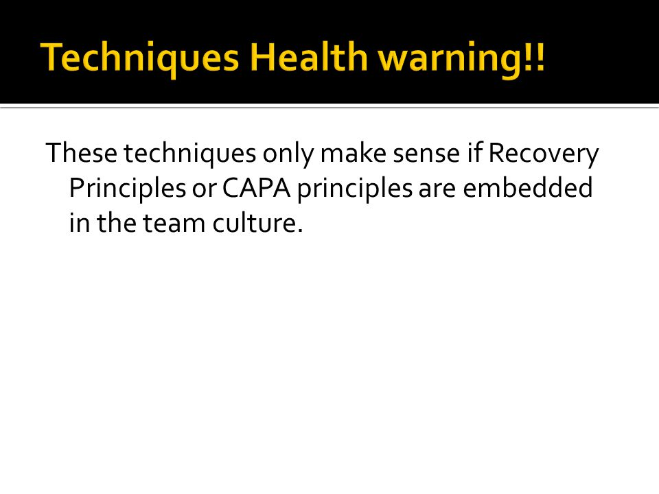 These techniques only make sense if Recovery Principles or CAPA principles are embedded in the team culture.