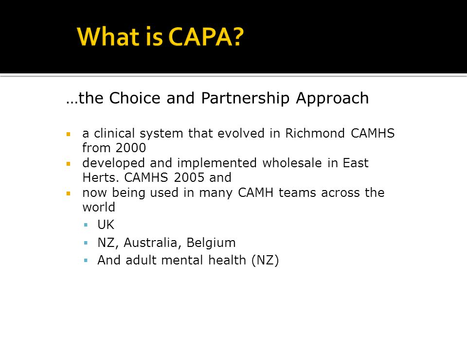 …the Choice and Partnership Approach  a clinical system that evolved in Richmond CAMHS from 2000  developed and implemented wholesale in East Herts.