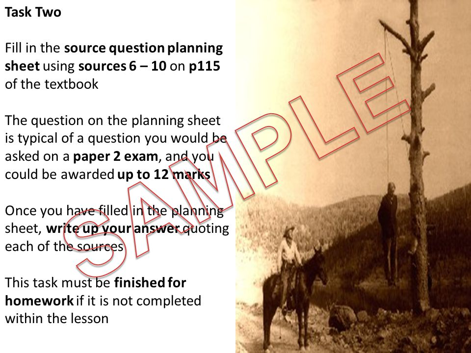 Task Two Fill in the source question planning sheet using sources 6 – 10 on p115 of the textbook The question on the planning sheet is typical of a question you would be asked on a paper 2 exam, and you could be awarded up to 12 marks Once you have filled in the planning sheet, write up your answer quoting each of the sources This task must be finished for homework if it is not completed within the lesson