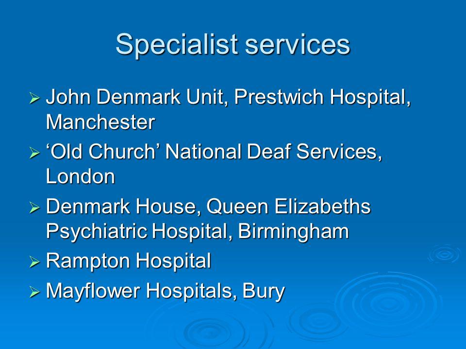Specialist services  John Denmark Unit, Prestwich Hospital, Manchester  'Old Church' National Deaf Services, London  Denmark House, Queen Elizabeth