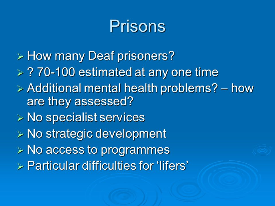 Prisons  How many Deaf prisoners?  ? 70-100 estimated at any one time  Additional mental health problems? – how are they assessed?  No specialist