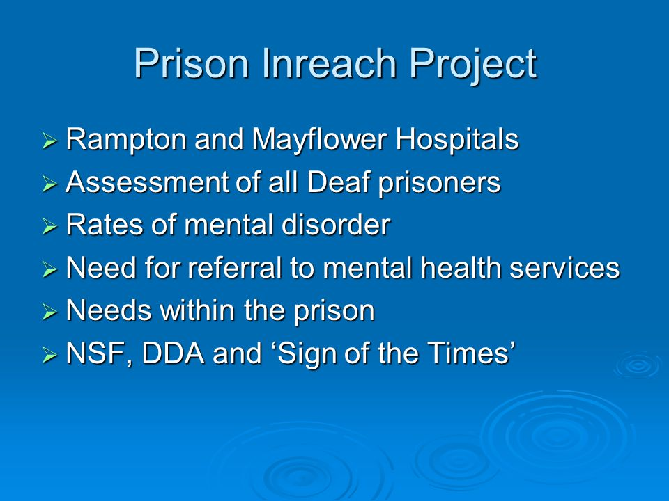 Prison Inreach Project  Rampton and Mayflower Hospitals  Assessment of all Deaf prisoners  Rates of mental disorder  Need for referral to mental health services  Needs within the prison  NSF, DDA and 'Sign of the Times'
