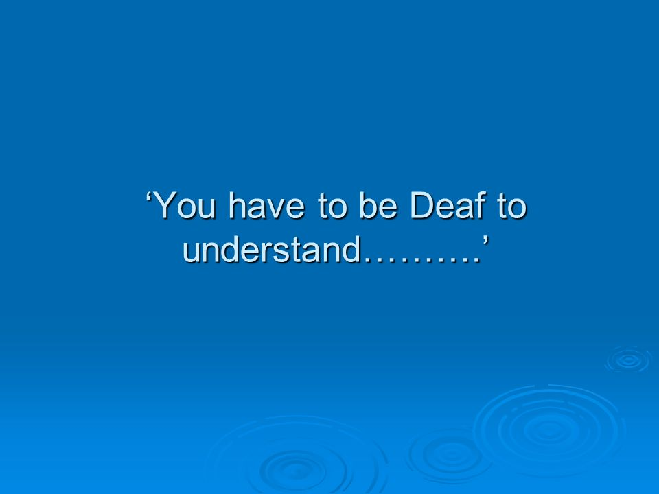 'You have to be Deaf to understand……….'