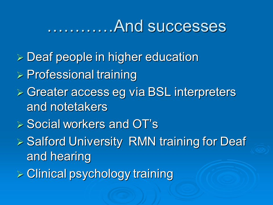 …………And successes  Deaf people in higher education  Professional training  Greater access eg via BSL interpreters and notetakers  Social workers a